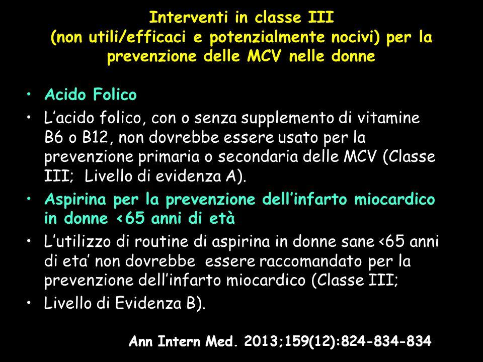 Interventi in classe III (non utili/efficaci e potenzialmente nocivi) per la prevenzione delle MCV nelle donne Acido Folico L'acido folico, con o senza supplemento di vitamine B6 o B12, non dovrebbe essere usato per la prevenzione primaria o secondaria delle MCV (Classe III; Livello di evidenza A).