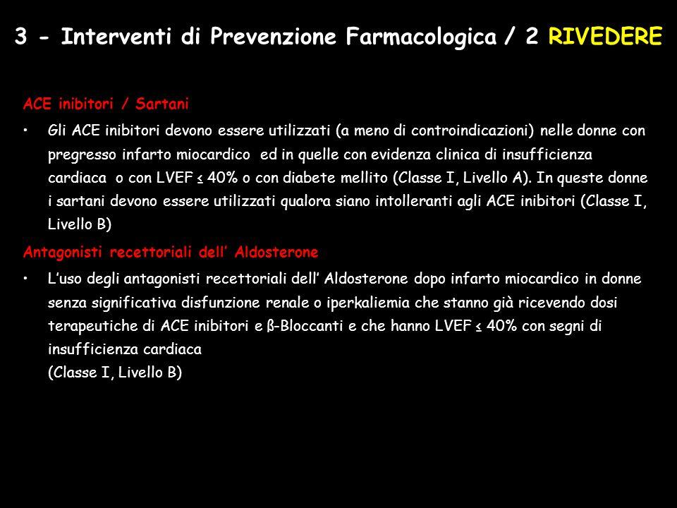 ACE inibitori / Sartani Gli ACE inibitori devono essere utilizzati (a meno di controindicazioni) nelle donne con pregresso infarto miocardico ed in quelle con evidenza clinica di insufficienza cardiaca o con LVEF ≤ 40% o con diabete mellito (Classe I, Livello A).
