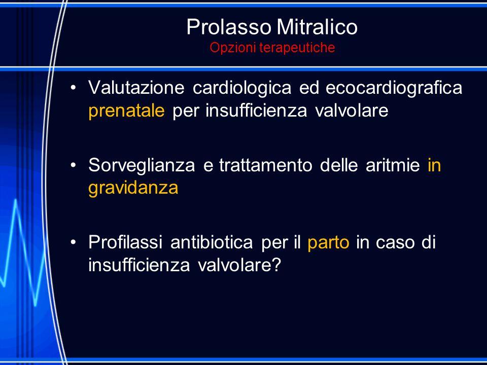 Prolasso Mitralico Opzioni terapeutiche Valutazione cardiologica ed ecocardiografica prenatale per insufficienza valvolare Sorveglianza e trattamento