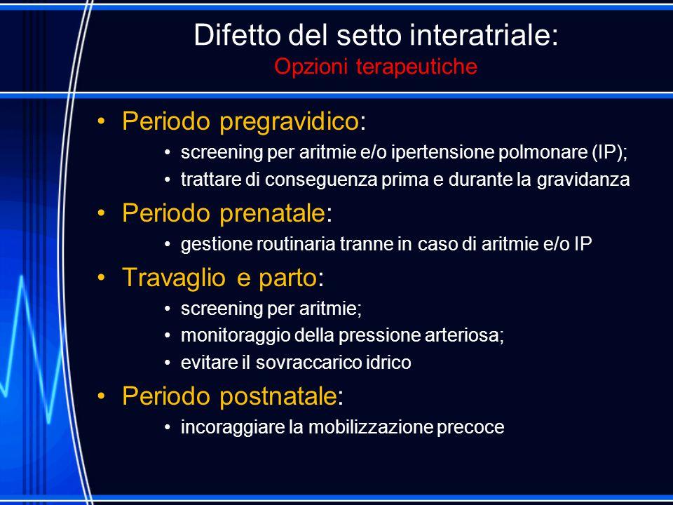 Difetto del setto interatriale: Opzioni terapeutiche Periodo pregravidico: screening per aritmie e/o ipertensione polmonare (IP); trattare di consegue