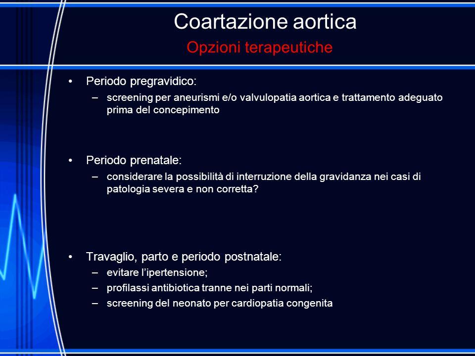 Coartazione aortica Periodo pregravidico: –screening per aneurismi e/o valvulopatia aortica e trattamento adeguato prima del concepimento Periodo pren