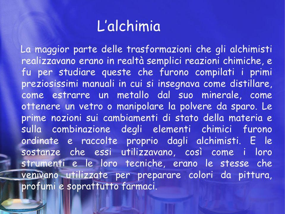 L'alchimia La maggior parte delle trasformazioni che gli alchimisti realizzavano erano in realtà semplici reazioni chimiche, e fu per studiare queste