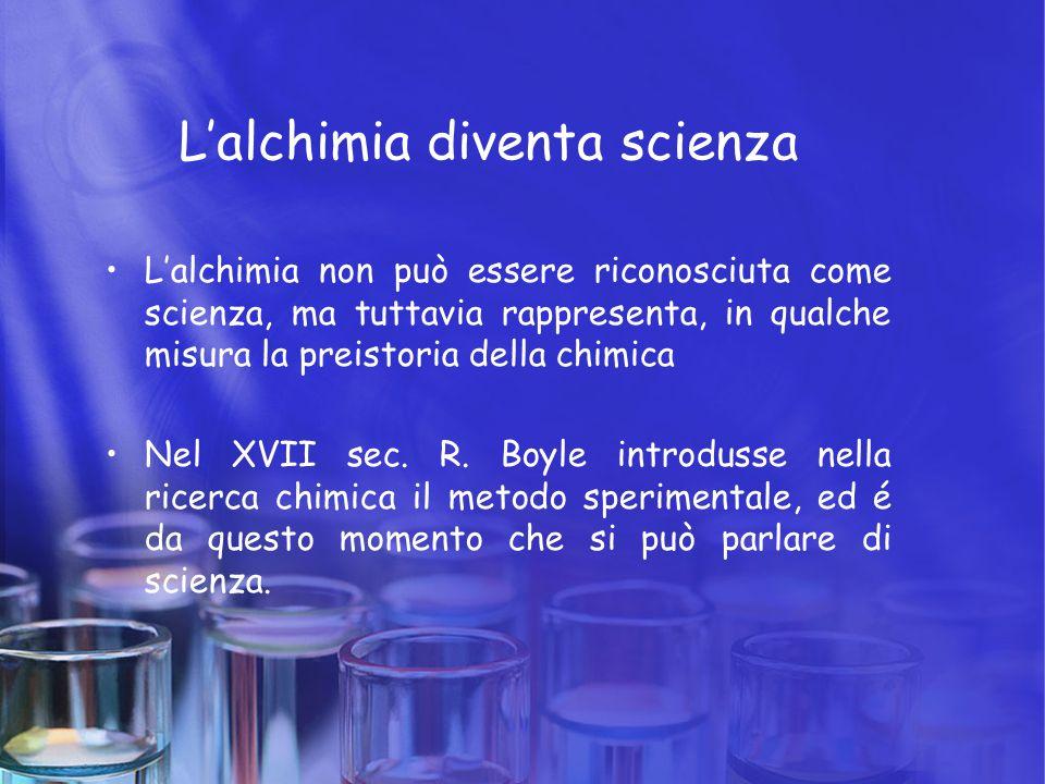 L'alchimia diventa scienza L'alchimia non può essere riconosciuta come scienza, ma tuttavia rappresenta, in qualche misura la preistoria della chimica