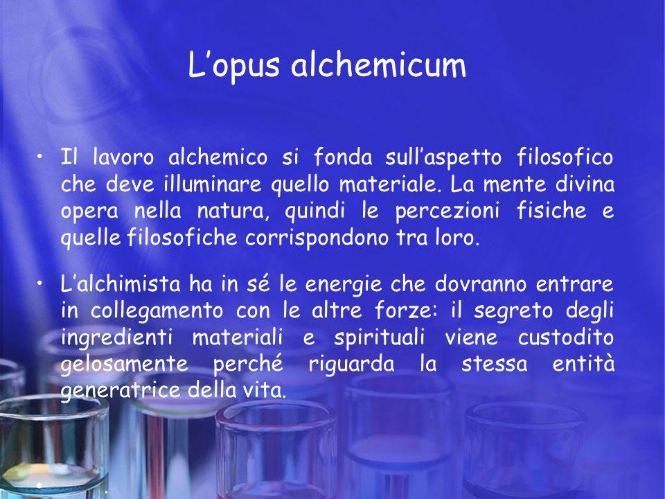 L'opus alchemicum Il lavoro alchemico si fonda sull'aspetto filosofico che deve illuminare quello materiale. La mente divina opera nella natura, quind