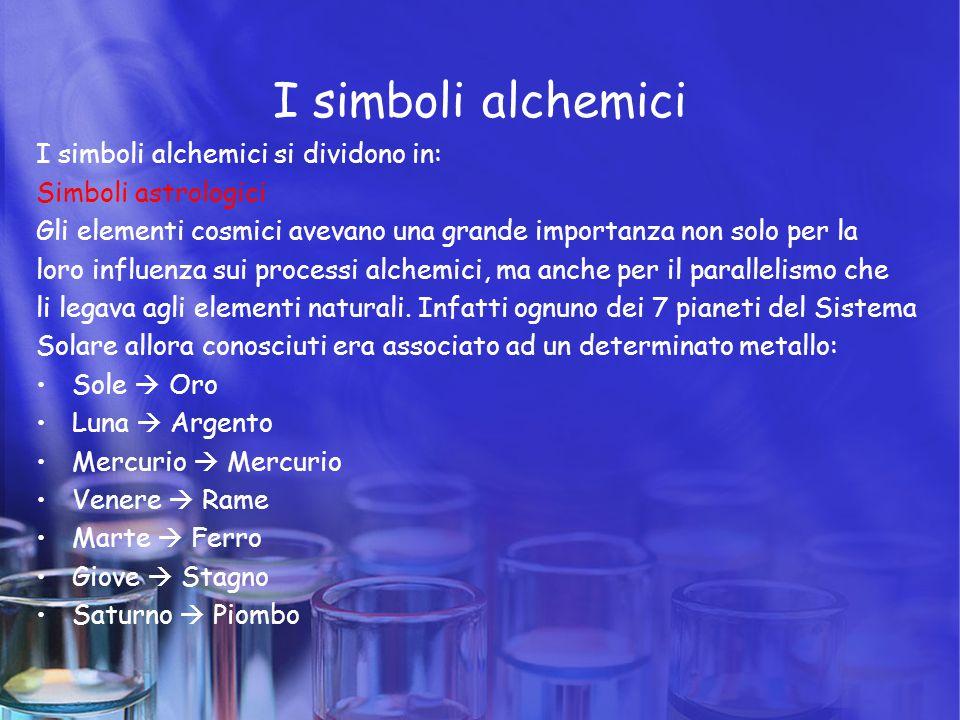 I simboli alchemici I simboli alchemici si dividono in: Simboli astrologici Gli elementi cosmici avevano una grande importanza non solo per la loro in