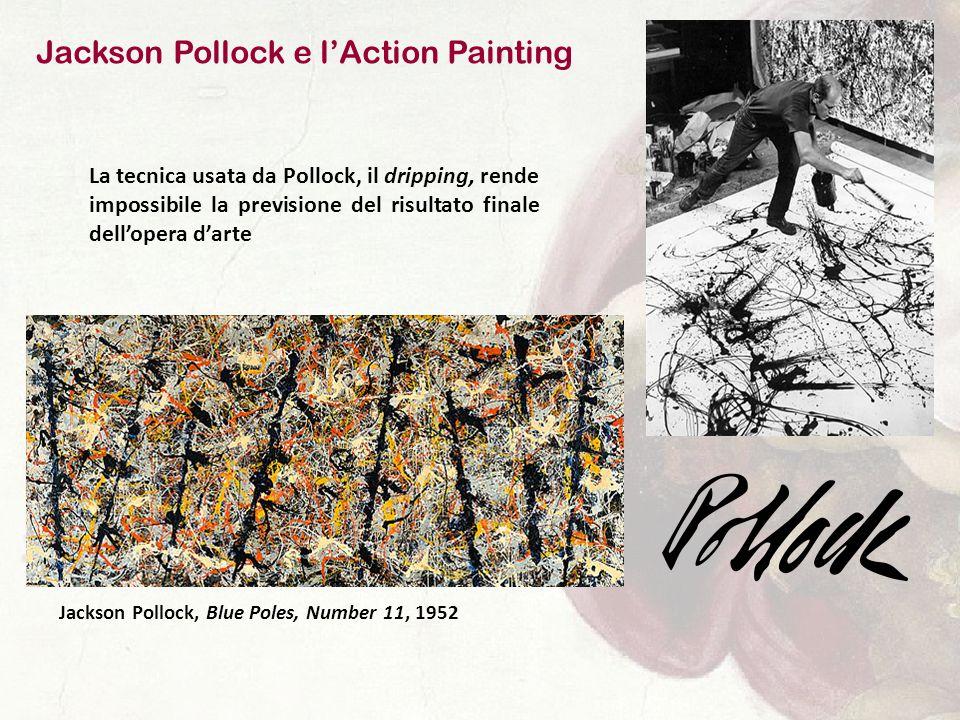 Jackson Pollock e l'Action Painting La tecnica usata da Pollock, il dripping, rende impossibile la previsione del risultato finale dell'opera d'arte Jackson Pollock, Blue Poles, Number 11, 1952