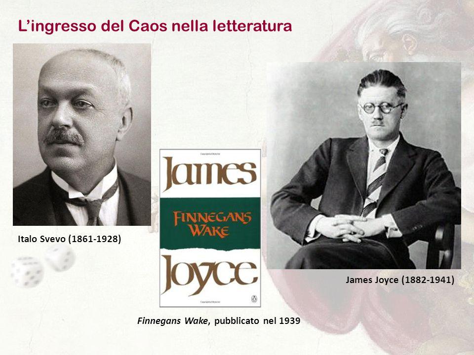 L'ingresso del Caos nella letteratura Italo Svevo (1861-1928) James Joyce (1882-1941) Finnegans Wake, pubblicato nel 1939