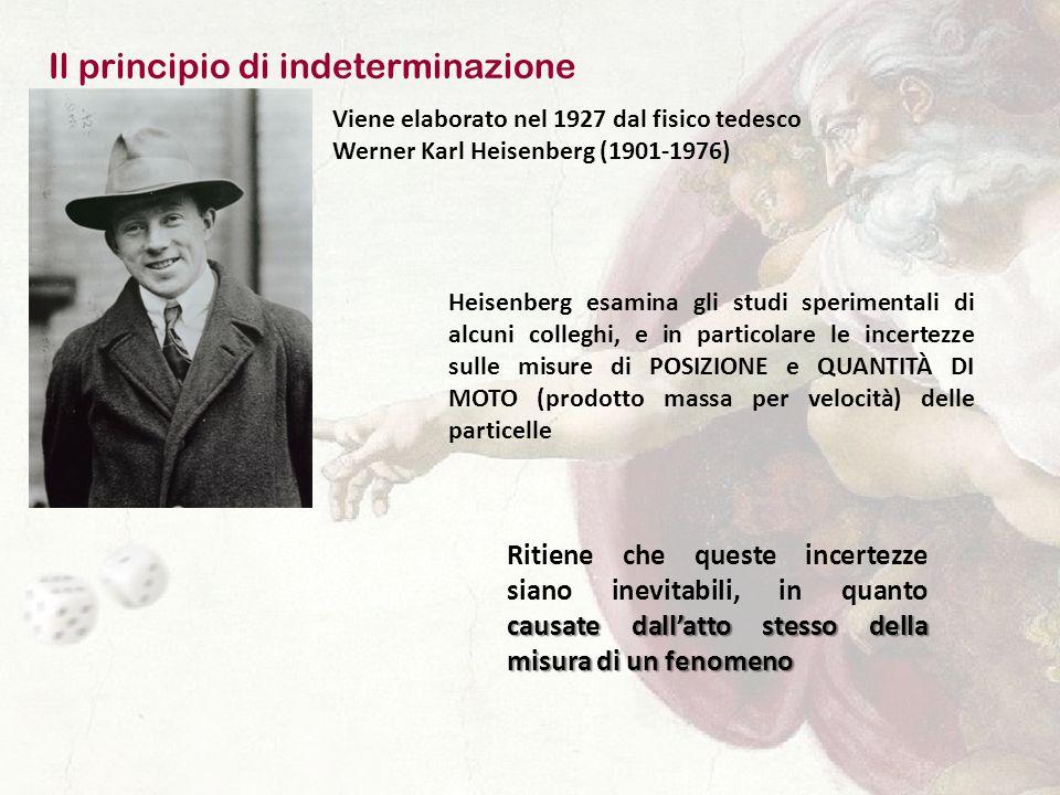 Il principio di indeterminazione Viene elaborato nel 1927 dal fisico tedesco Werner Karl Heisenberg (1901-1976) Heisenberg esamina gli studi sperimentali di alcuni colleghi, e in particolare le incertezze sulle misure di POSIZIONE e QUANTITÀ DI MOTO (prodotto massa per velocità) delle particelle causate dall'atto stesso della misura di un fenomeno Ritiene che queste incertezze siano inevitabili, in quanto causate dall'atto stesso della misura di un fenomeno