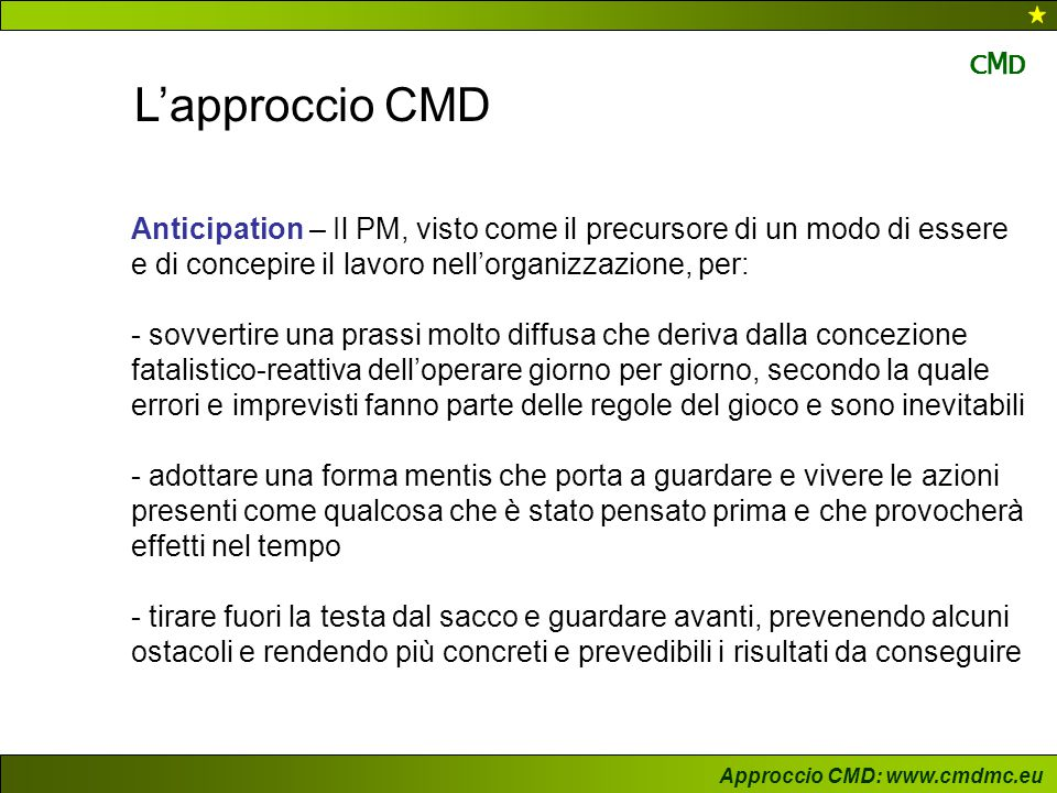 Approccio CMD: www.cmdmc.eu CMDCMD L'approccio CMD Execution – il PM ha il compito fondamentale di diffondere e supportare l'idea che l'Execution è: - un aspetto fondamentale dell'impianto strategico, in quanto condiziona in modo decisivo la reale fattibilità del progetto sin dalle fasi iniziali - un processo che si snoda lungo l'intero ciclo di vita del progetto e che porta il committente a formulare idee plausibili, il project manager a discuterne e a negoziarne la fattibilità, gli altri attori sociali a essere focalizzati sui risultati che devono produrre - una responsabilità collettiva e che tutti gli attori sociali coinvolti sono chiamati ad esercitare il giusto livello di ownership