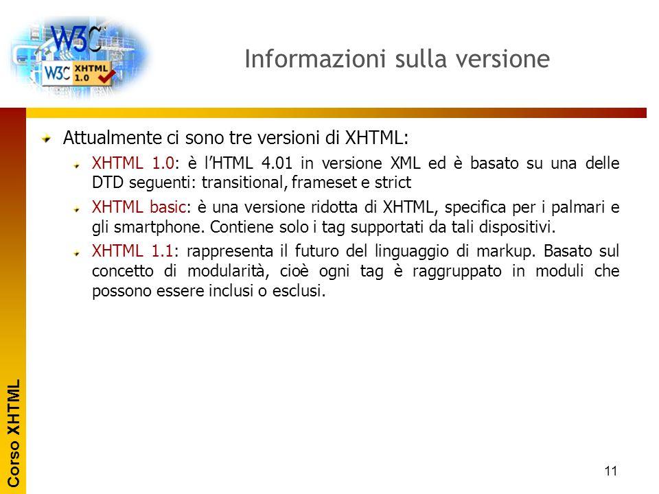 Corso XHTML 11 Informazioni sulla versione Attualmente ci sono tre versioni di XHTML: XHTML 1.0: è l'HTML 4.01 in versione XML ed è basato su una dell