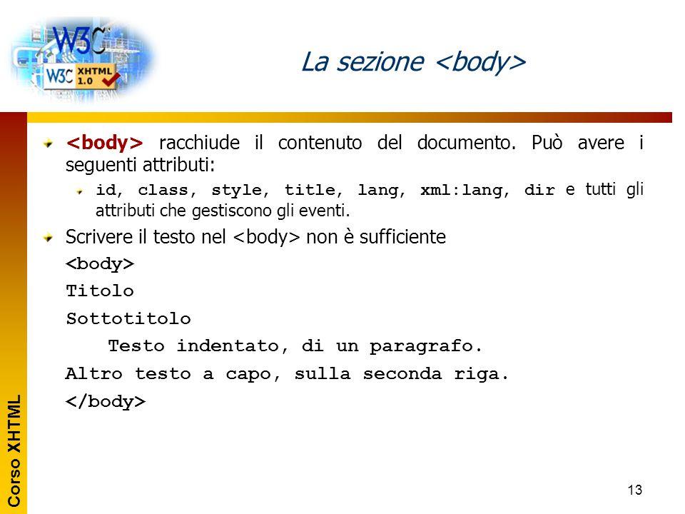 Corso XHTML 13 La sezione racchiude il contenuto del documento. Può avere i seguenti attributi: id, class, style, title, lang, xml:lang, dir e tutti g