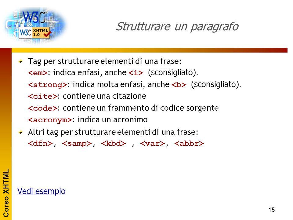 Corso XHTML 15 Strutturare un paragrafo Tag per strutturare elementi di una frase: : indica enfasi, anche (sconsigliato). : indica molta enfasi, anche