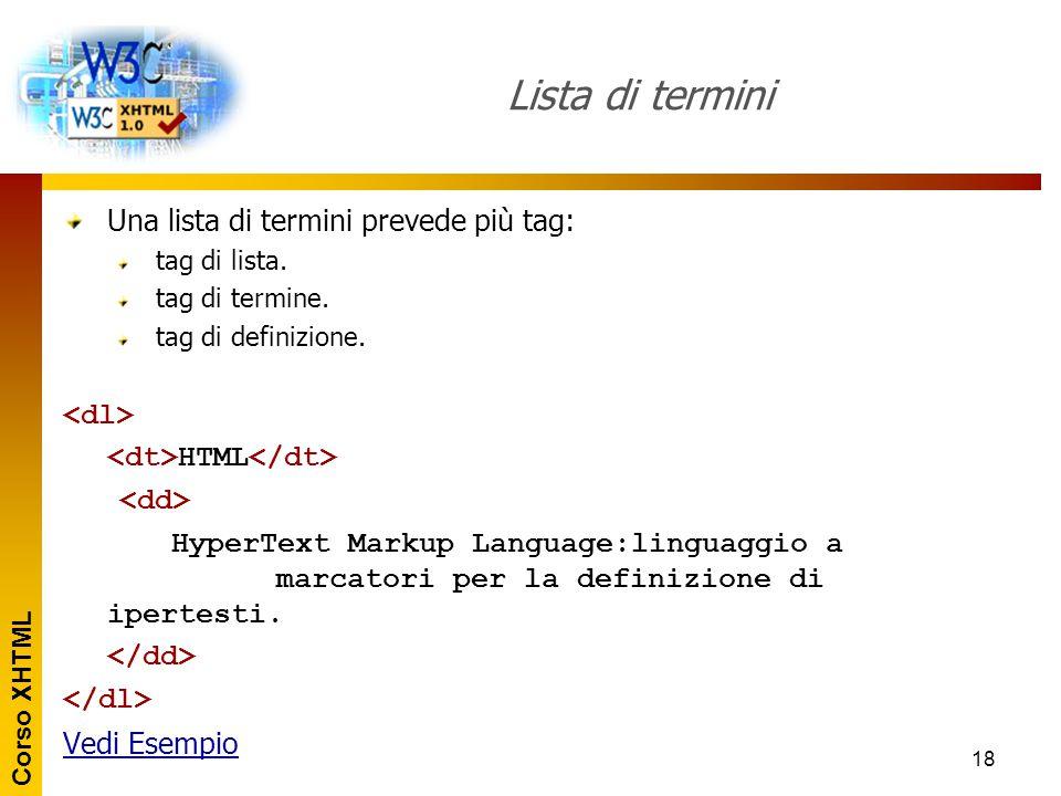 Corso XHTML 18 Lista di termini Una lista di termini prevede più tag: tag di lista. tag di termine. tag di definizione. HTML HyperText Markup Language