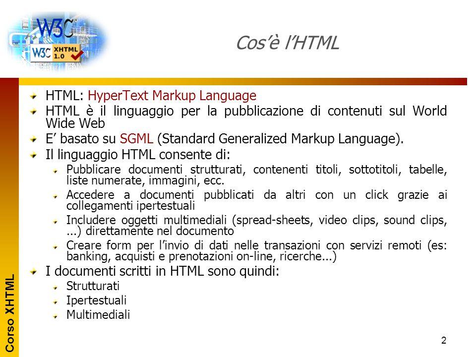 Corso XHTML 3 Cosa significa markup HTML è un linguaggio a marcatori: I sono individuati da <> Marcatori di apertura: Marcatori di chiusura: Un agisce su ciò che contiene: Contenuto del tag Un può avere degli attributi: