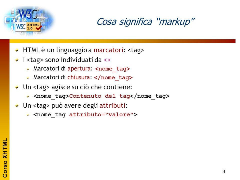 """Corso XHTML 3 Cosa significa """"markup"""" HTML è un linguaggio a marcatori: I sono individuati da <> Marcatori di apertura: Marcatori di chiusura: Un agis"""