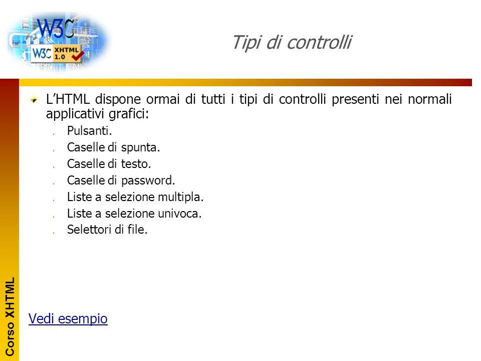 Corso XHTML Tipi di controlli L'HTML dispone ormai di tutti i tipi di controlli presenti nei normali applicativi grafici: Pulsanti. Caselle di spunta.
