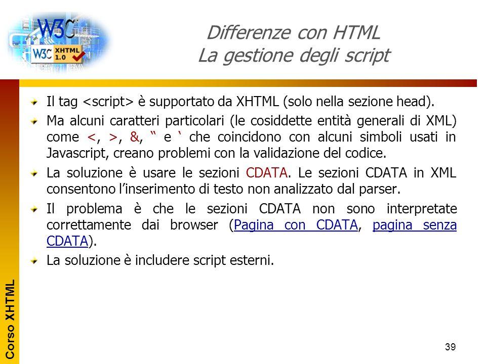 Corso XHTML 39 Differenze con HTML La gestione degli script Il tag è supportato da XHTML (solo nella sezione head). Ma alcuni caratteri particolari (l