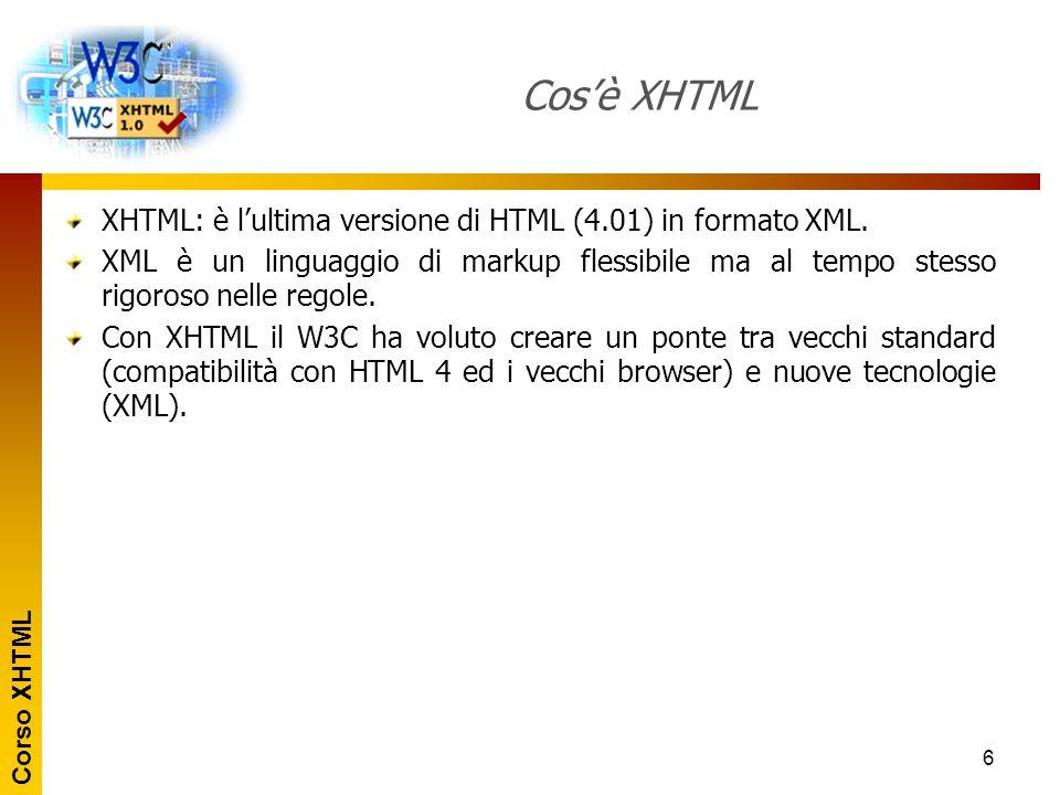 Corso XHTML 6 Cos'è XHTML XHTML: è l'ultima versione di HTML (4.01) in formato XML. XML è un linguaggio di markup flessibile ma al tempo stesso rigoro
