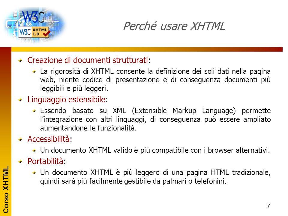 Corso XHTML 7 Perché usare XHTML Creazione di documenti strutturati: La rigorosità di XHTML consente la definizione dei soli dati nella pagina web, ni