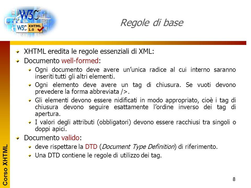 Corso XHTML 8 Regole di base XHTML eredita le regole essenziali di XML: Documento well-formed: Ogni documento deve avere un'unica radice al cui intern