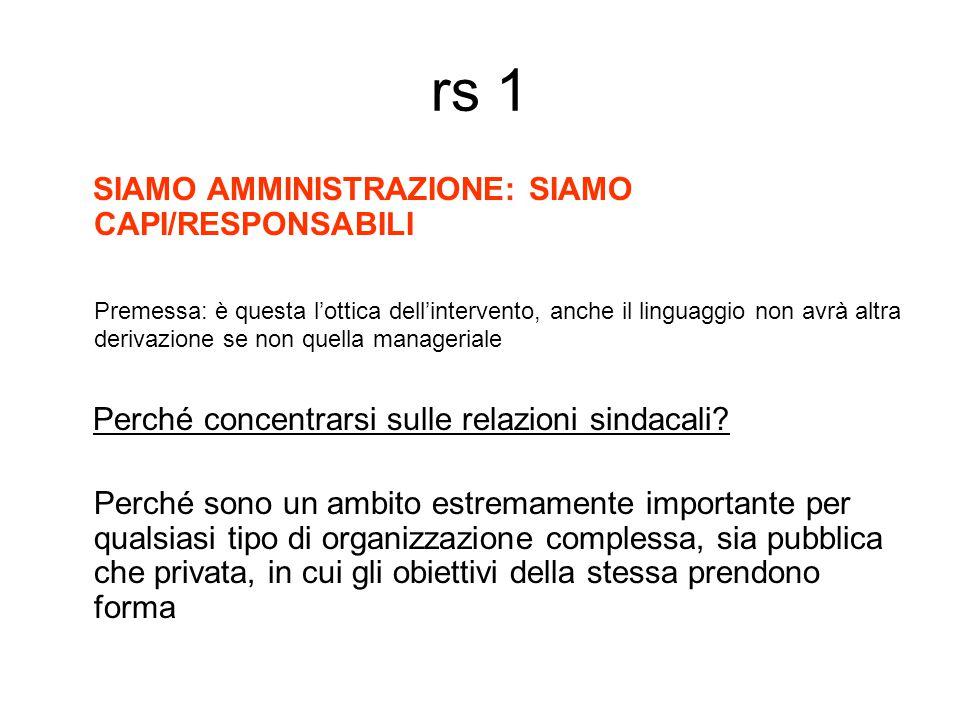 rs 1 SIAMO AMMINISTRAZIONE: SIAMO CAPI/RESPONSABILI Premessa: è questa l'ottica dell'intervento, anche il linguaggio non avrà altra derivazione se non quella manageriale Perché concentrarsi sulle relazioni sindacali.