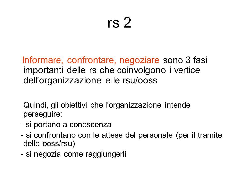 rs 2 Informare, confrontare, negoziare sono 3 fasi importanti delle rs che coinvolgono i vertice dell'organizzazione e le rsu/ooss Quindi, gli obiettivi che l'organizzazione intende perseguire: - si portano a conoscenza - si confrontano con le attese del personale (per il tramite delle ooss/rsu) - si negozia come raggiungerli