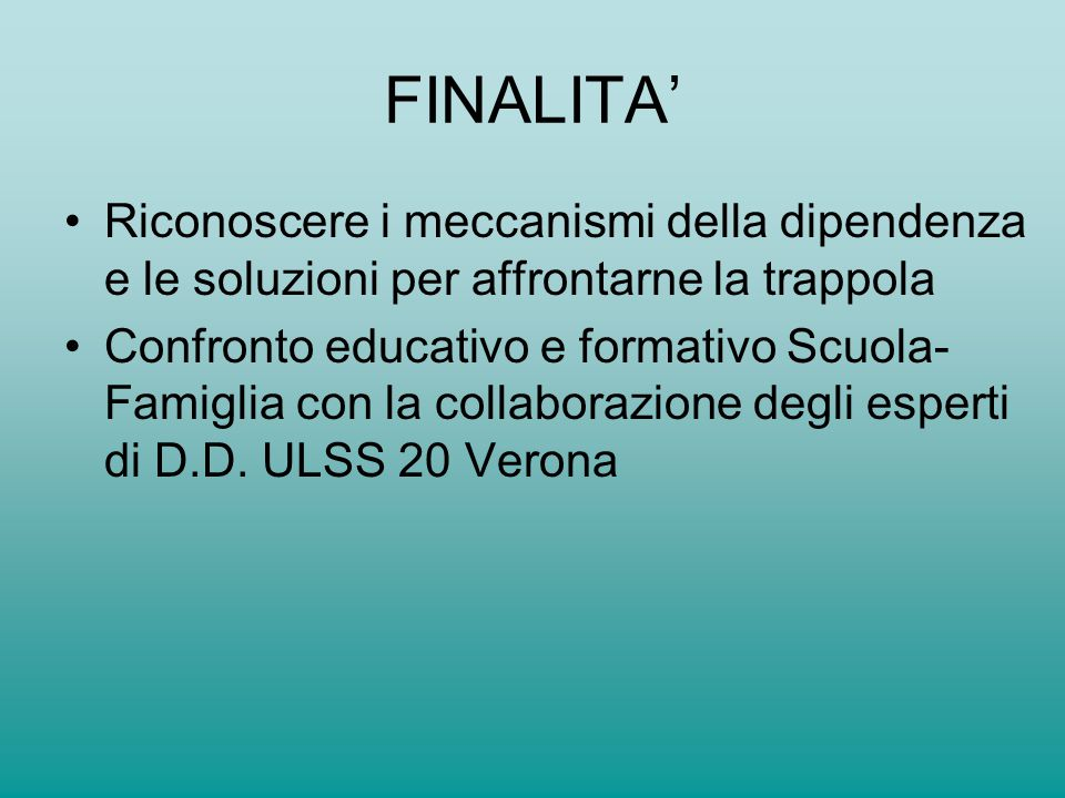 FINALITA' Riconoscere i meccanismi della dipendenza e le soluzioni per affrontarne la trappola Confronto educativo e formativo Scuola- Famiglia con la collaborazione degli esperti di D.D.