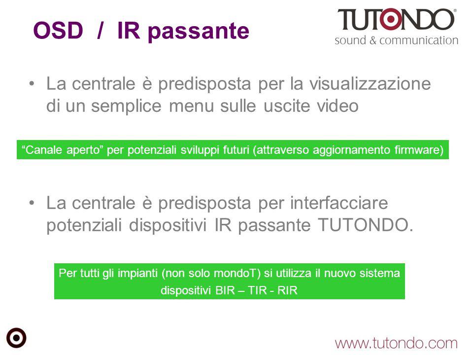 OSD / IR passante La centrale è predisposta per la visualizzazione di un semplice menu sulle uscite video La centrale è predisposta per interfacciare potenziali dispositivi IR passante TUTONDO.