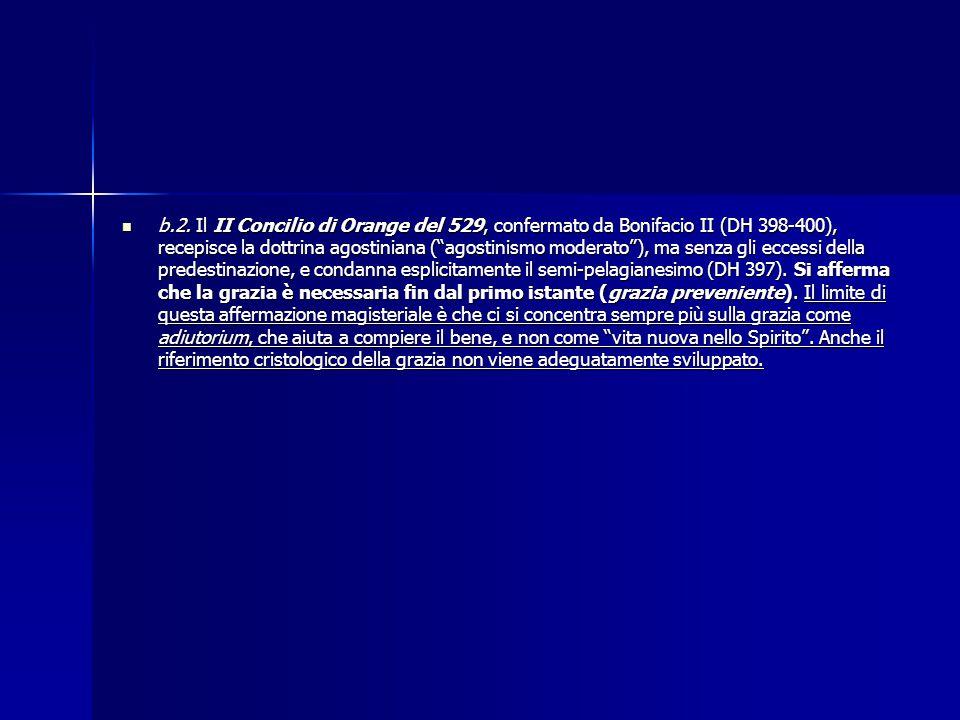 """b.2. Il II Concilio di Orange del 529, confermato da Bonifacio II (DH 398-400), recepisce la dottrina agostiniana (""""agostinismo moderato""""), ma senza g"""