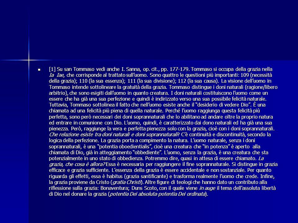 [1] Su san Tommaso vedi anche I. Sanna, op. cit., pp. 177-179. Tommaso si occupa della grazia nella Ia Iae, che corrisponde al trattato sull'uomo. Son