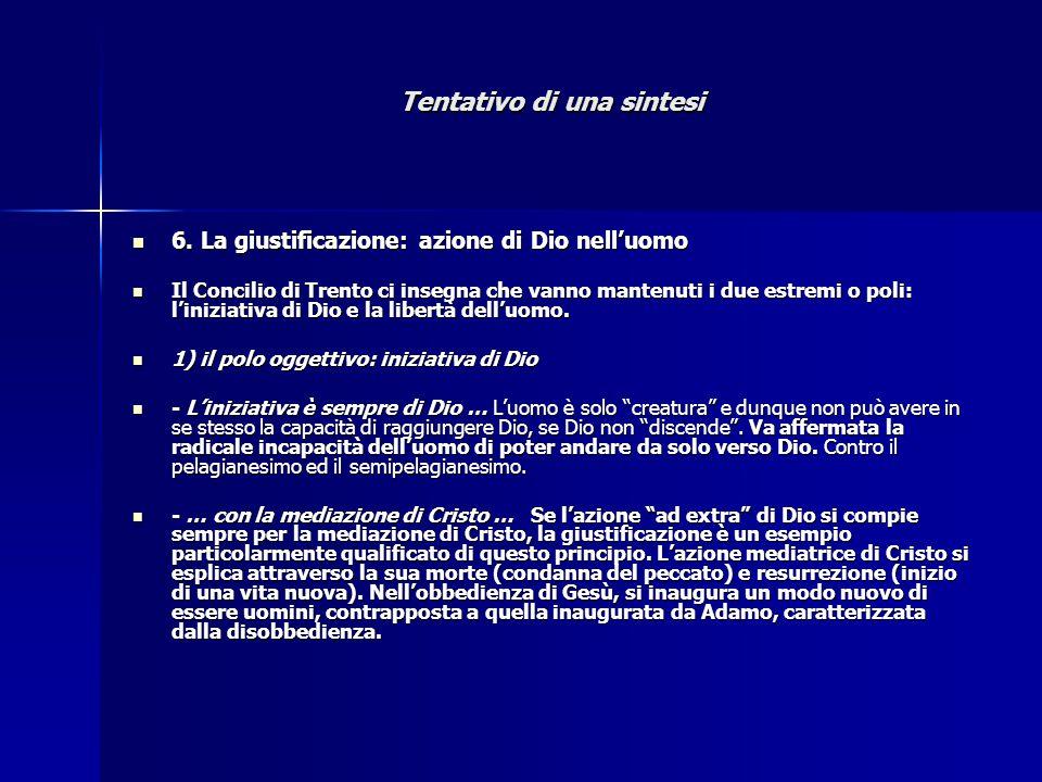 Tentativo di una sintesi 6. La giustificazione: azione di Dio nell'uomo 6. La giustificazione: azione di Dio nell'uomo Il Concilio di Trento ci insegn