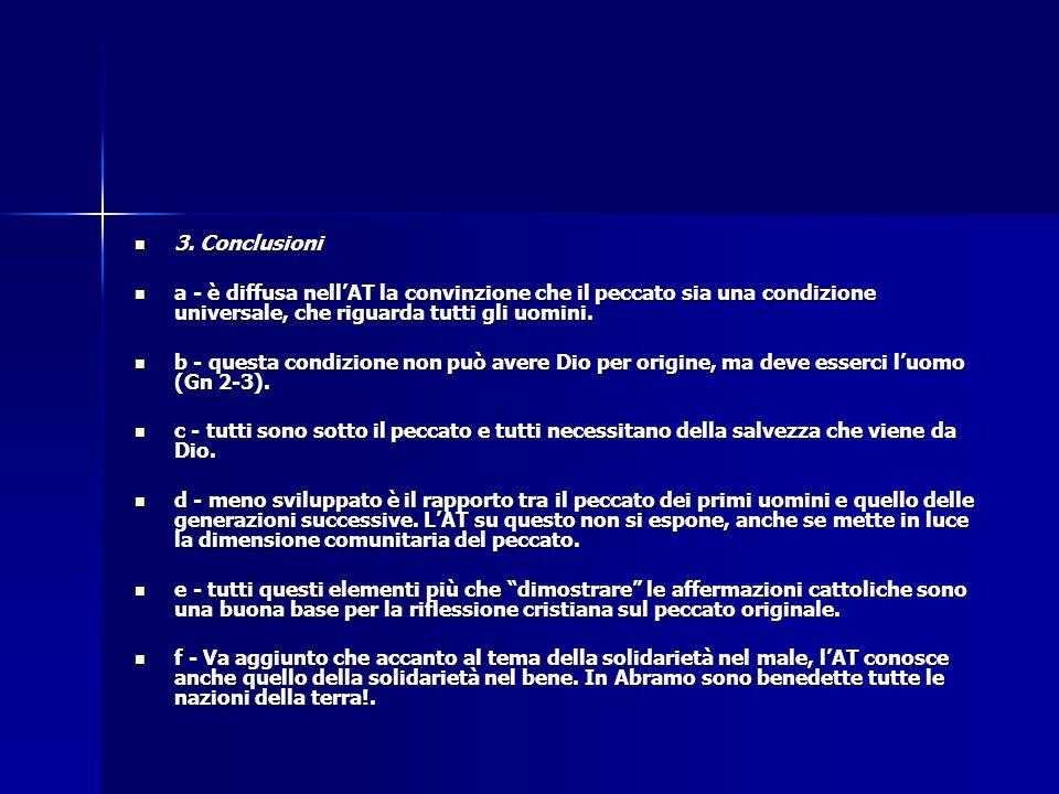 3. Conclusioni 3. Conclusioni a - è diffusa nell'AT la convinzione che il peccato sia una condizione universale, che riguarda tutti gli uomini. a - è