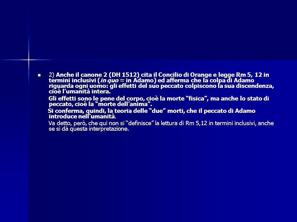 2) Anche il canone 2 (DH 1512) cita il Concilio di Orange e legge Rm 5, 12 in termini inclusivi (in quo = in Adamo) ed afferma che la colpa di Adamo r