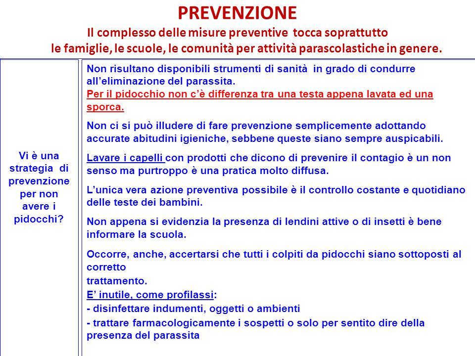 ® LA PREVENZIONE L'unica corretta misura di prevenzione è costituita dall'osservazione costante dello stato del cuoio capelluto al fine di identificare precocemente eventuali infestazioni.