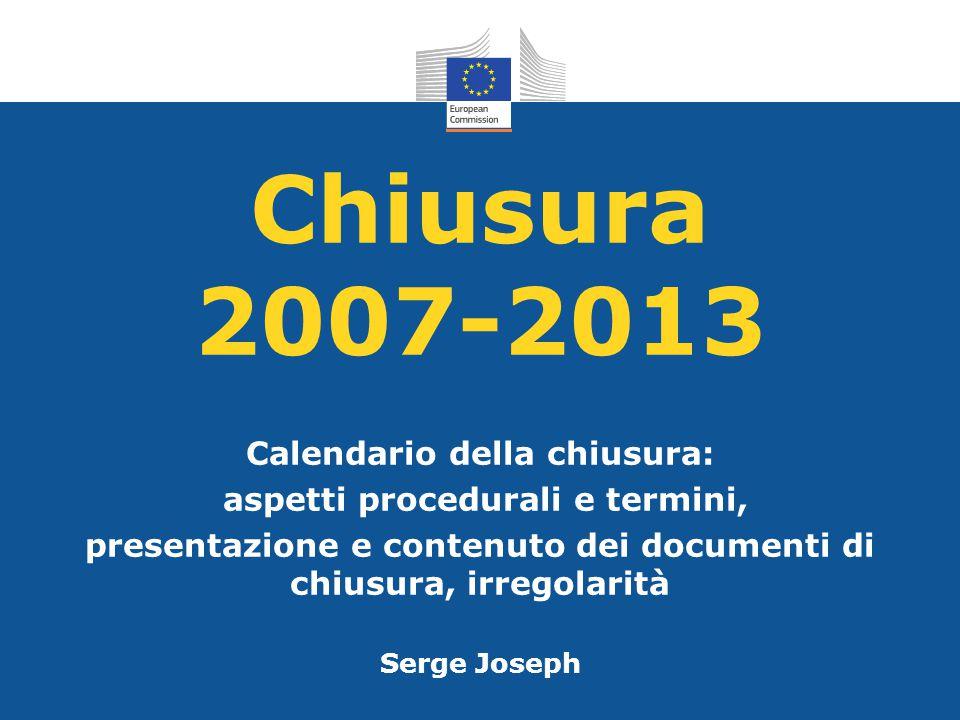 Chiusura 2007-2013 Calendario della chiusura: aspetti procedurali e termini, presentazione e contenuto dei documenti di chiusura, irregolarità Serge J