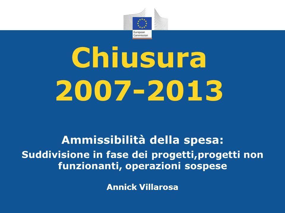 Chiusura 2007-2013 Ammissibilità della spesa: Suddivisione in fase dei progetti,progetti non funzionanti, operazioni sospese Annick Villarosa