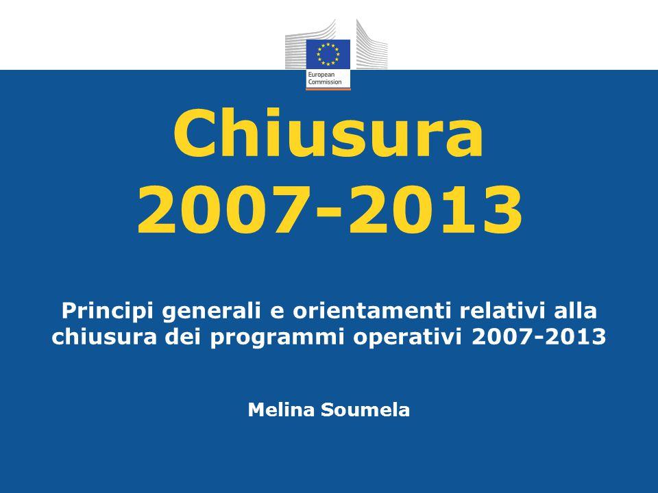 Chiusura 2007-2013 Principi generali e orientamenti relativi alla chiusura dei programmi operativi 2007-2013 Melina Soumela