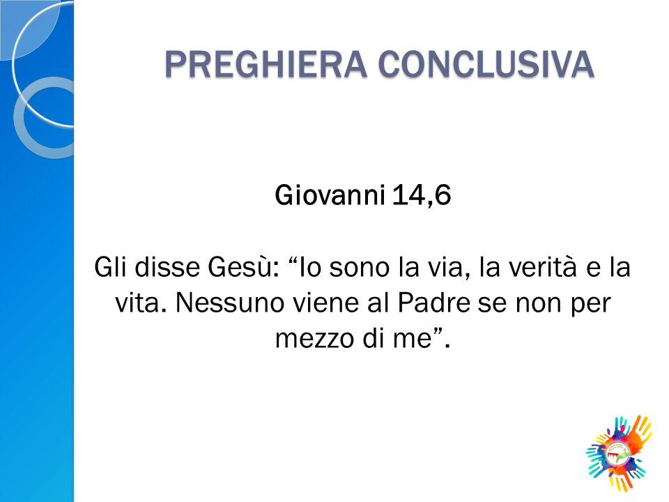 """PREGHIERA CONCLUSIVA Giovanni 14,6 Gli disse Gesù: """"Io sono la via, la verità e la vita. Nessuno viene al Padre se non per mezzo di me""""."""