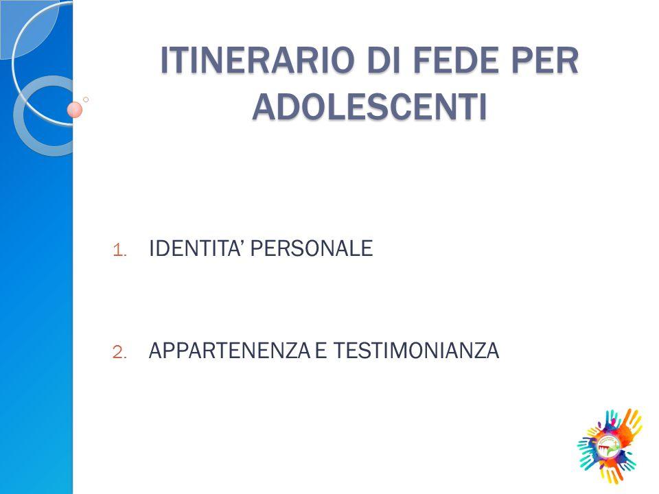 ITINERARIO DI FEDE PER ADOLESCENTI 1. IDENTITA' PERSONALE 2. APPARTENENZA E TESTIMONIANZA