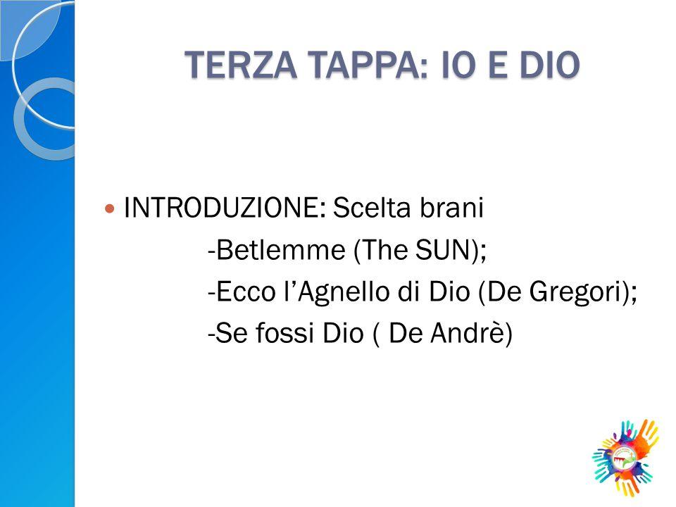 TERZA TAPPA: IO E DIO INTRODUZIONE: Scelta brani -Betlemme (The SUN); -Ecco l'Agnello di Dio (De Gregori); -Se fossi Dio ( De Andrè)