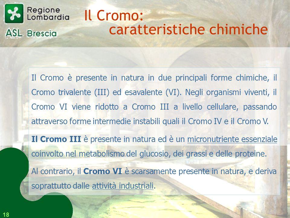 18 Il Cromo è presente in natura in due principali forme chimiche, il Cromo trivalente (III) ed esavalente (VI).