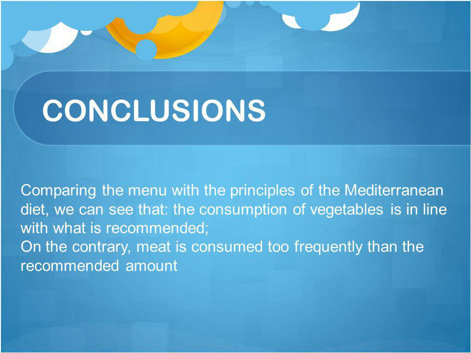 CONCLUSIONS Comparing the menu with the principles of the Mediterranean diet, we can see that: the consumption of vegetables is in line with what is recommended; On the contrary, meat is consumed too frequently than the recommended amount