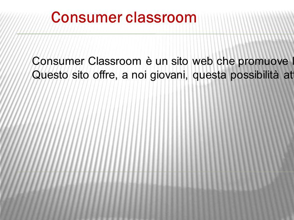 Consumer classroom Consumer Classroom è un sito web che promuove l'educazione al consumo, ovvero si occupa di insegnare alle persone le competenze, le attitudini e le conoscenze necessarie per vivere in una società dei consumi….
