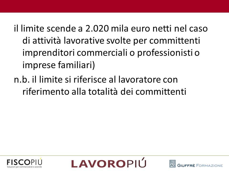 il limite scende a 2.020 mila euro netti nel caso di attività lavorative svolte per committenti imprenditori commerciali o professionisti o imprese fa