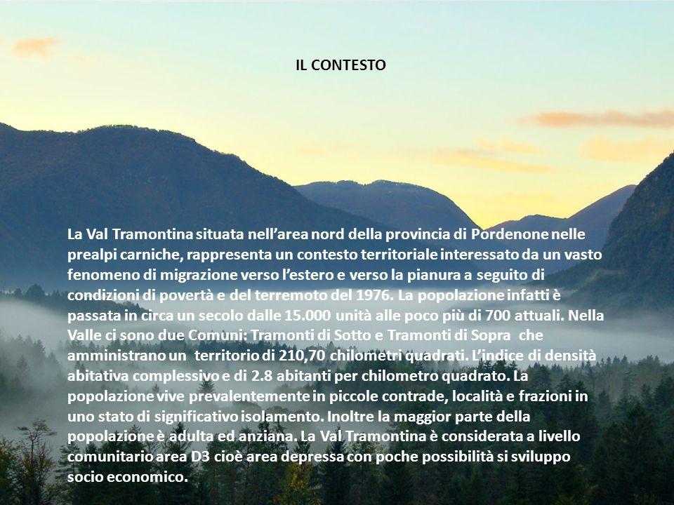 IL CONTESTO La Val Tramontina situata nell'area nord della provincia di Pordenone nelle prealpi carniche, rappresenta un contesto territoriale interessato da un vasto fenomeno di migrazione verso l'estero e verso la pianura a seguito di condizioni di povertà e del terremoto del 1976.