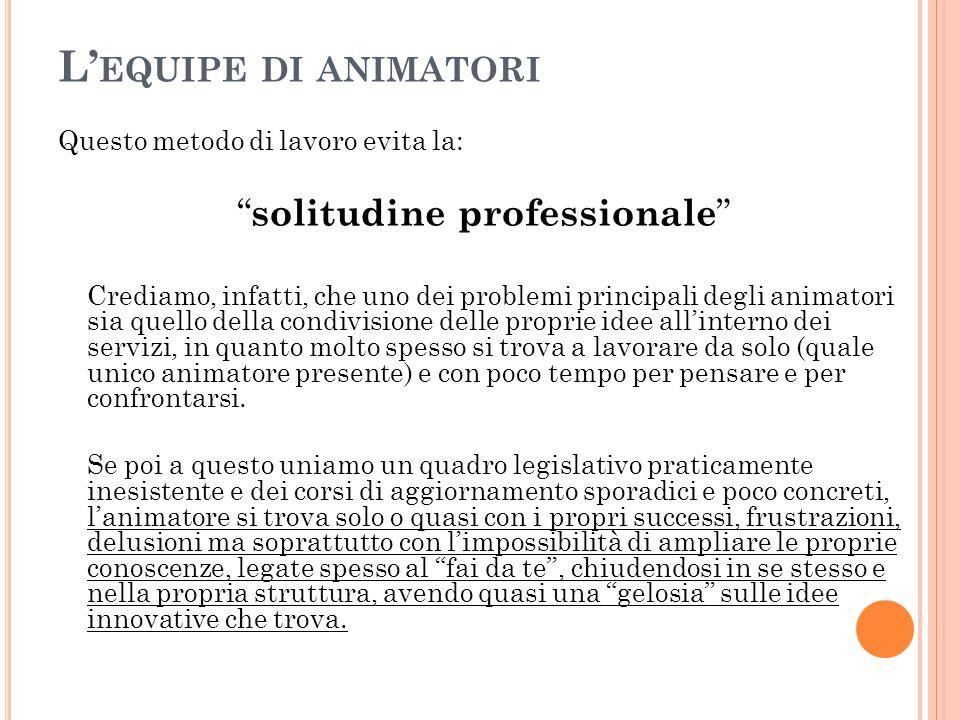 """L' EQUIPE DI ANIMATORI Questo metodo di lavoro evita la: """" solitudine professionale """" Crediamo, infatti, che uno dei problemi principali degli animato"""