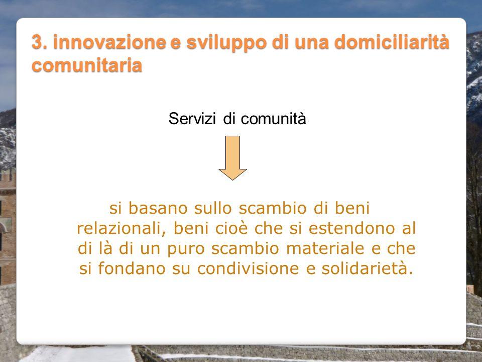 3. innovazione e sviluppo di una domiciliarità comunitaria si basano sullo scambio di beni relazionali, beni cioè che si estendono al di là di un puro