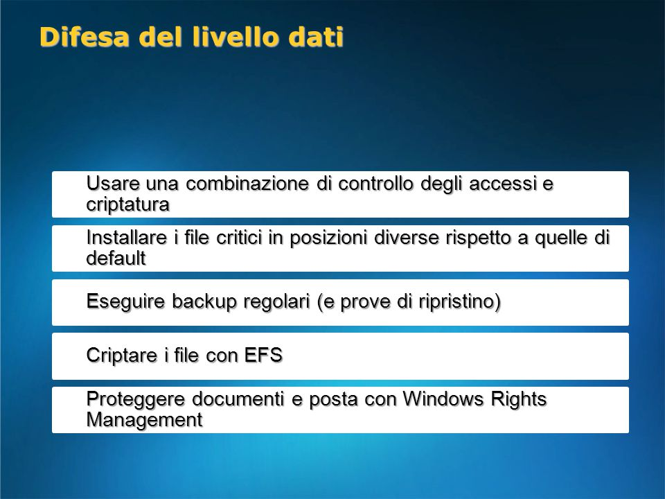 Usare una combinazione di controllo degli accessi e criptatura Installare i file critici in posizioni diverse rispetto a quelle di default Eseguire backup regolari (e prove di ripristino) Criptare i file con EFS Proteggere documenti e posta con Windows Rights Management Difesa del livello dati