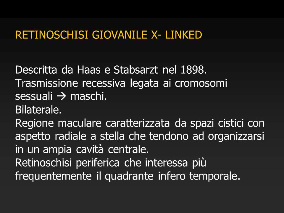 RETINOSCHISI GIOVANILE X- LINKED Descritta da Haas e Stabsarzt nel 1898. Trasmissione recessiva legata ai cromosomi sessuali  maschi. Bilaterale. Reg