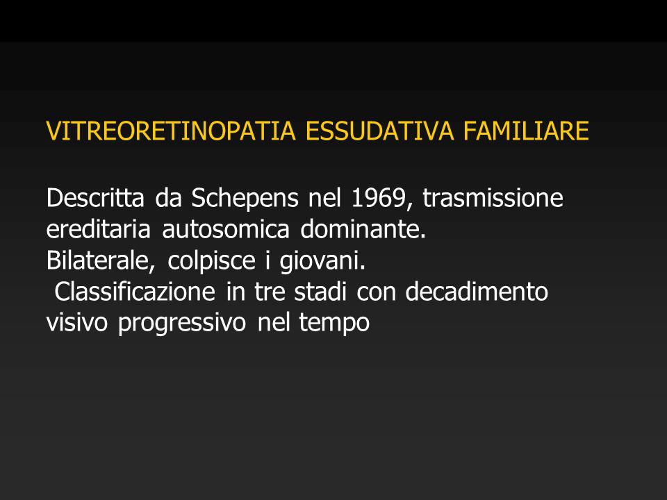 VITREORETINOPATIA ESSUDATIVA FAMILIARE Descritta da Schepens nel 1969, trasmissione ereditaria autosomica dominante. Bilaterale, colpisce i giovani. C